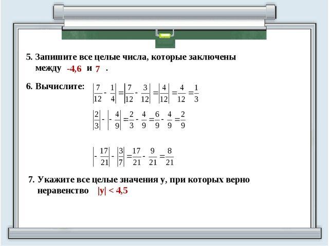 5. Запишите все целые числа, которые заключены между и . -4,6 7 7. Укажите вс...