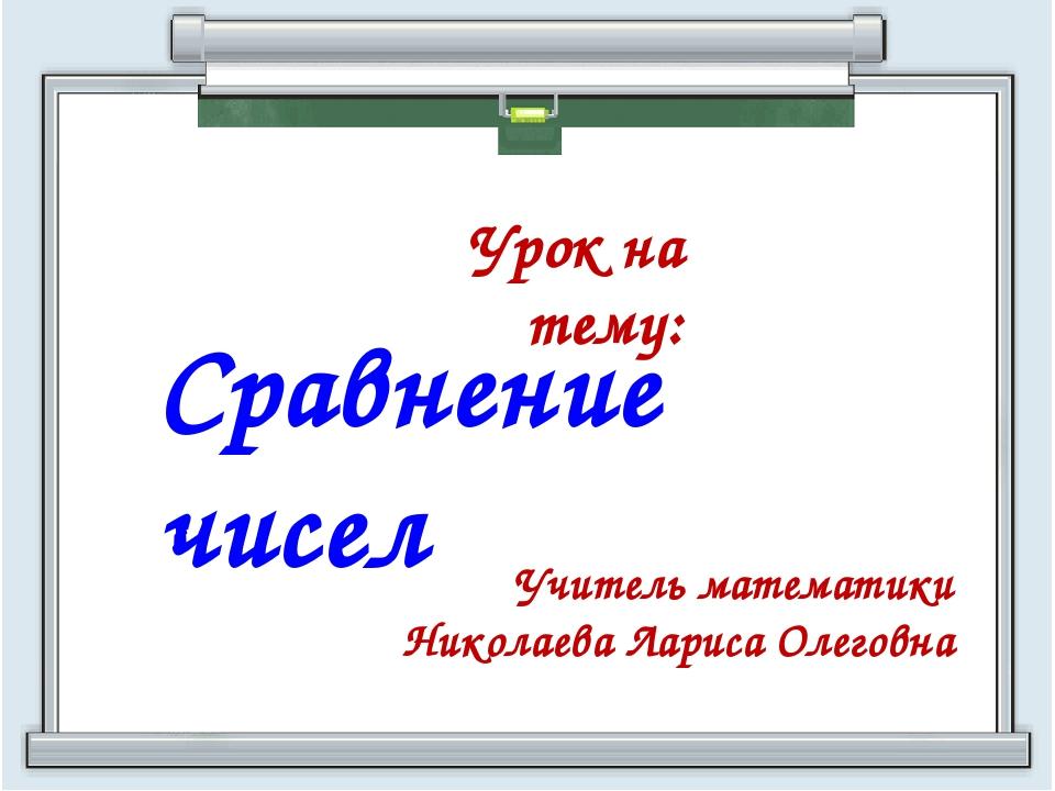Сравнение чисел Учитель математики Николаева Лариса Олеговна Урок на тему: