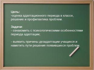 Цель: оценка адаптационного периода в классе, решение и профилактика проблем.