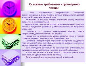 Основные требования к проведению лекции: - дать обучающимся современные, цело