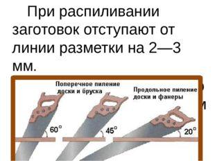 При распиливании заготовок отступают от линии разметки на 2—3 мм. Полотно