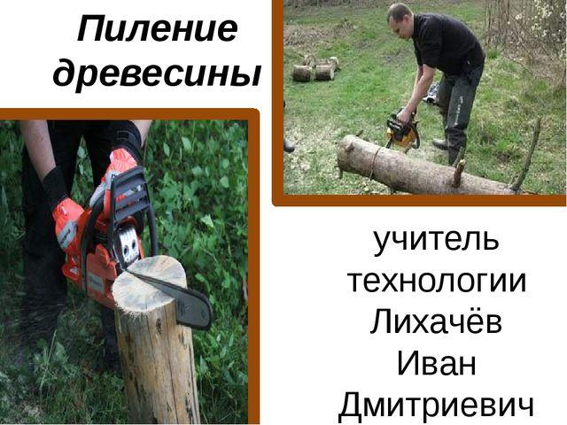Пиление древесины учитель технологии Лихачёв Иван Дмитриевич