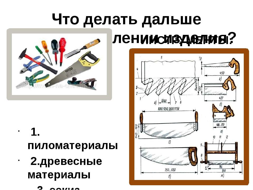Что делать дальше при изготовлении изделия? 1. пиломатериалы 2.древесные мате...