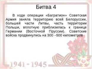 Битва 4  В ходе операции «Багратион» Советская Армия заняла территорию всей