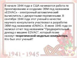 В начале 1944 года в США начинается работа по проектированию и созданию ЭВМ п