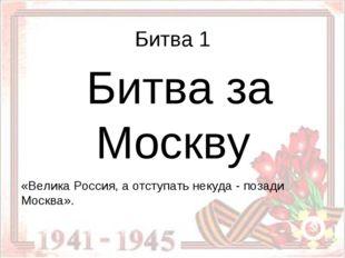 Битва 1 Битва за Москву «Велика Россия, а отступать некуда - позади Москва».