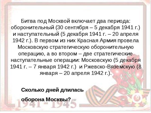 Битва под Москвой включает два периода: оборонительный (30 сентября – 5 дека...