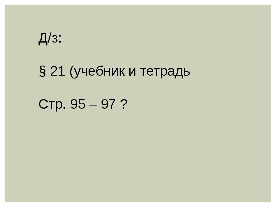 Д/з: § 21 (учебник и тетрадь Стр. 95 – 97 ?
