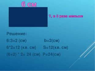 Решение: Решение: 6:3=2 (см)               b=2(см)  6*2=12 (кв. см)      S