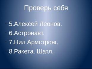 Проверь себя 5.Алексей Леонов. 6.Астронавт. 7.Нил Армстронг. 8.Ракета. Шатл.