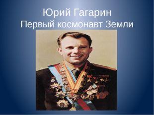 Юрий Гагарин Первый космонавт Земли