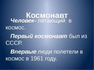 Космонавт Человек- летающий в космос. Первый космонавт был из СССР. Впервые