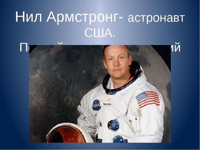 Нил Армстронг- астронавт США. Первый человек, ступивший на Луну (1969).