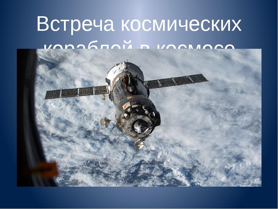 Встреча космических кораблей в космосе