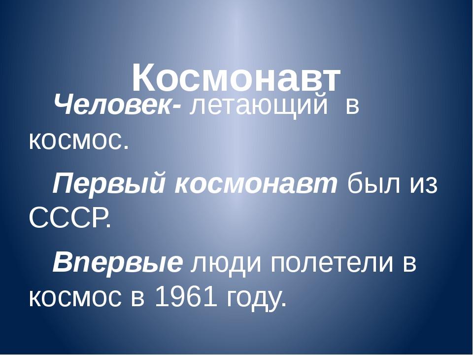 Космонавт Человек- летающий в космос. Первый космонавт был из СССР. Впервые...