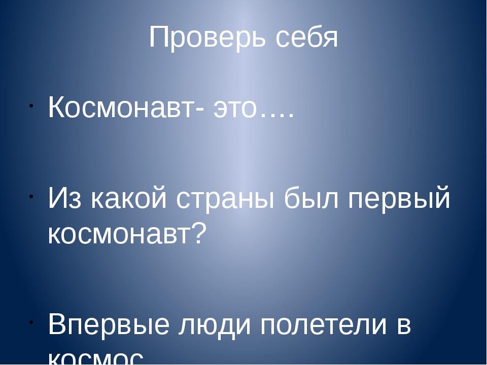 Проверь себя Космонавт- это…. Из какой страны был первый космонавт? Впервые л...