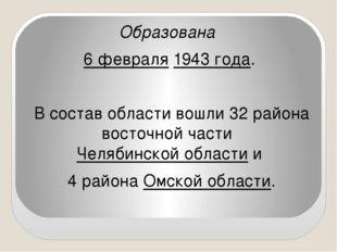 Образована 6 февраля 1943 года. В состав области вошли 32 района восточной ч