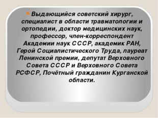 Выдающийся советский хирург, специалист в области травматологии и ортопедии,