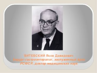 ВИТЕБСКИЙ Яков Давидович Хирург-гастроэнтеролог, заслуженный врач РСФСР, докт