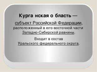 Курга́нская о́бласть — субъект Российской Федерации, расположенный в юго-вос