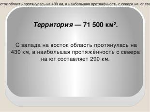 Территория — 71 500 км². С запада на восток область протянулась на 430 км, а