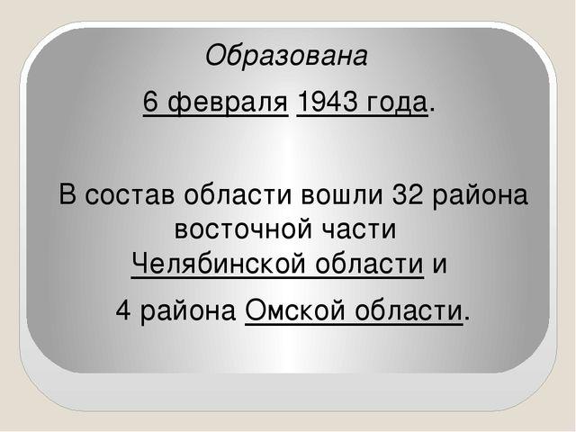 Образована 6 февраля 1943 года. В состав области вошли 32 района восточной ч...