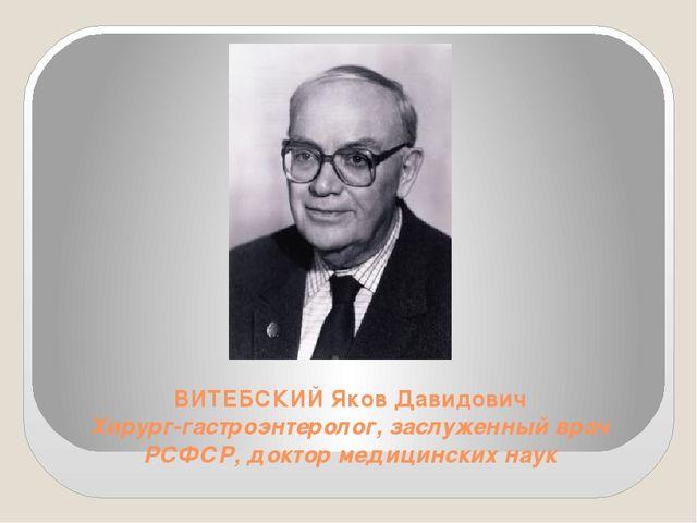 ВИТЕБСКИЙ Яков Давидович Хирург-гастроэнтеролог, заслуженный врач РСФСР, докт...