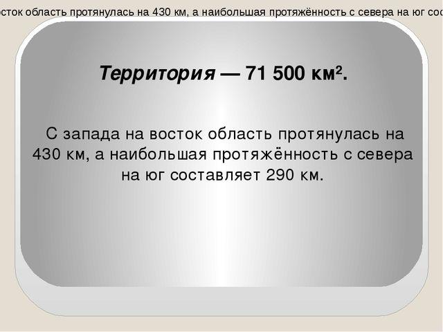 Территория — 71 500 км². С запада на восток область протянулась на 430 км, а...