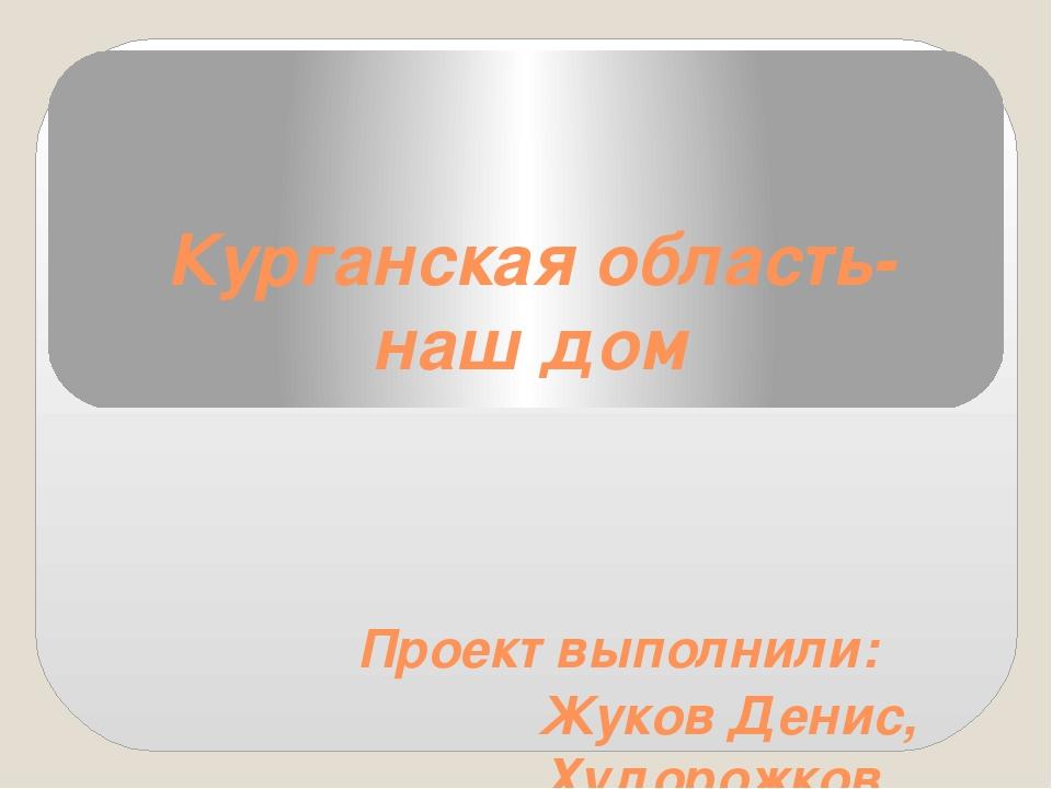 Курганская область- наш дом Проект выполнили: Жуков Денис, Худорожков Алексей...