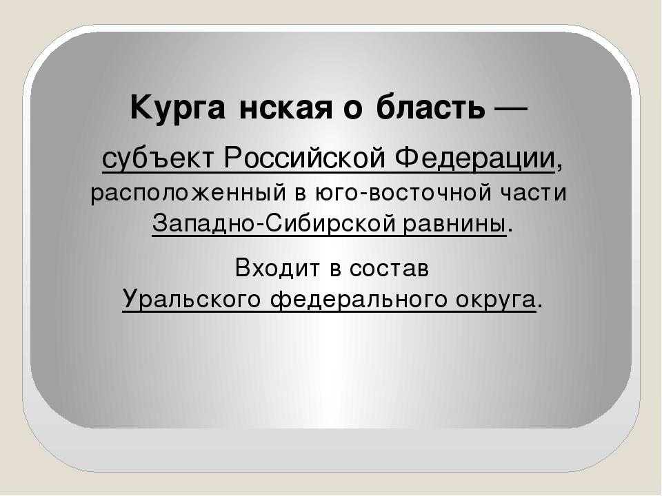 Курга́нская о́бласть — субъект Российской Федерации, расположенный в юго-вос...