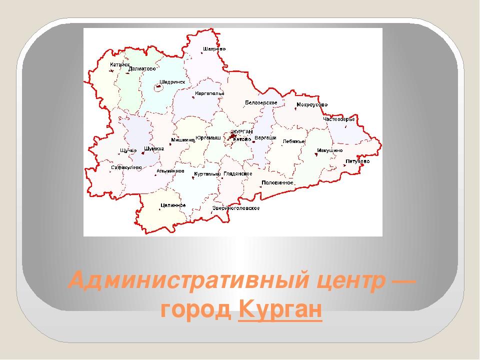 Административный центр — город Курган