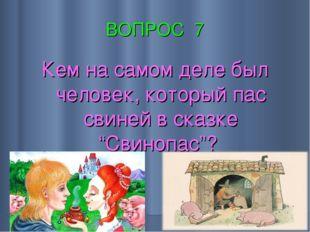 """ВОПРОС 7 Кем на самом деле был человек, который пас свиней в сказке """"Свинопас""""?"""