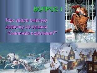 """ВОПРОС 1 Как звали смелую девочку из сказки """"Снежная королева?"""""""