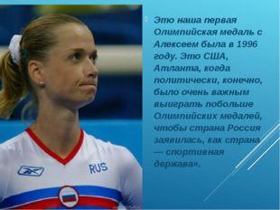 Это наша первая Олимпийская медаль с Алексеем была в 1996 году. Это США, Атл