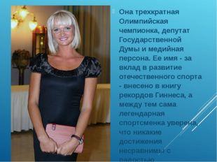Она трехкратная Олимпийская чемпионка, депутат Государственной Думы и медийн