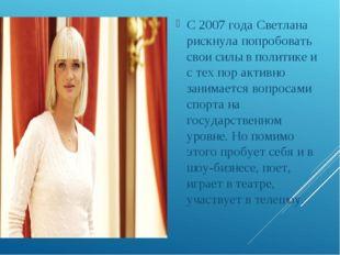 С 2007 года Светлана рискнула попробовать свои силы в политике и с тех пор а