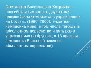 Светла́наВаси́льевнаХо́ркина— российская гимнастка, двукратная олимпийская