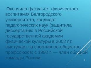 Окончила факультет физического воспитания Белгородского университета, кандид