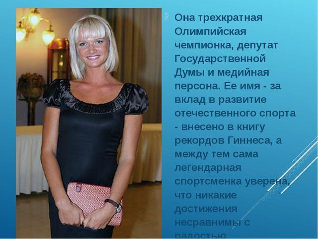Она трехкратная Олимпийская чемпионка, депутат Государственной Думы и медийн...