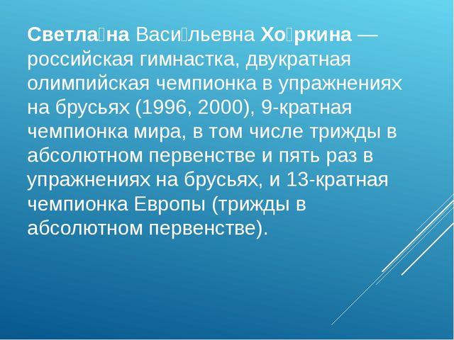 Светла́наВаси́льевнаХо́ркина— российская гимнастка, двукратная олимпийская...