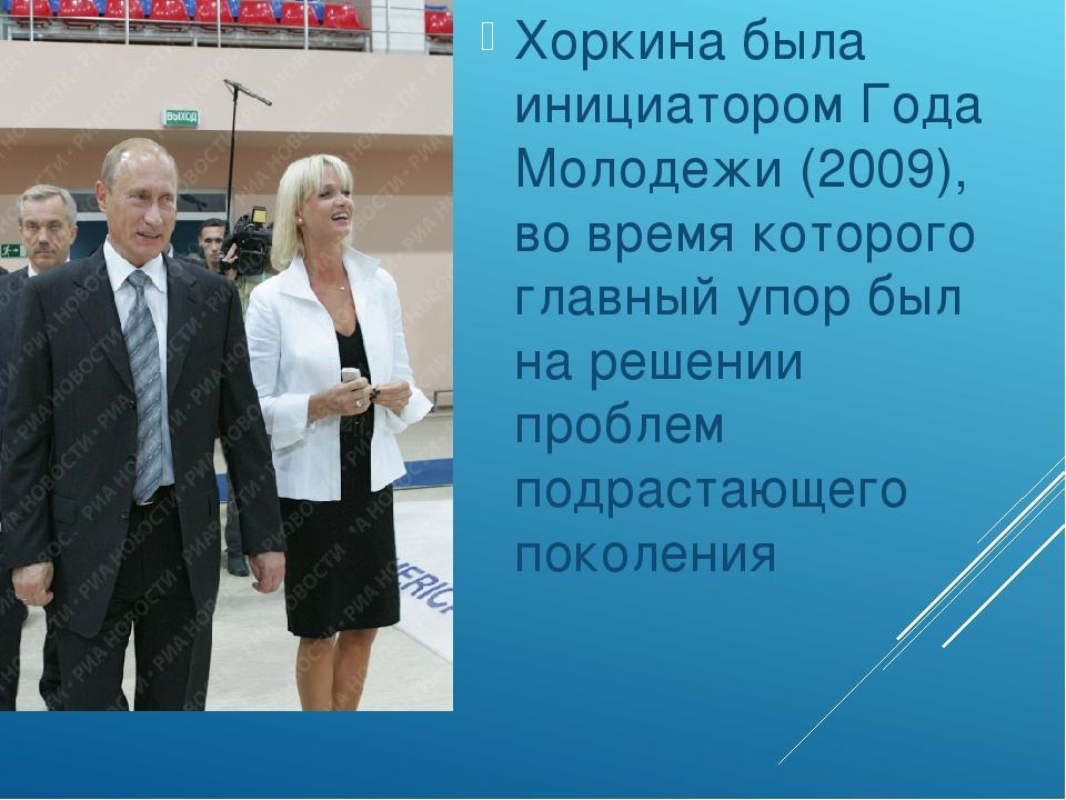 Хоркина была инициатором Года Молодежи (2009), во время которого главный упо...