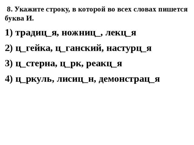 8. Укажите строку, в которой во всех словах пишется буква И. 1) традиц_я, но...