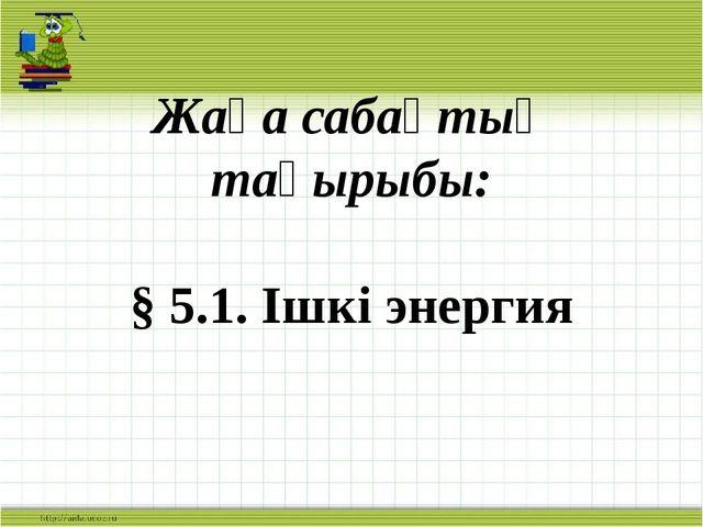 Жаңа сабақтың тақырыбы: § 5.1. Ішкі энергия