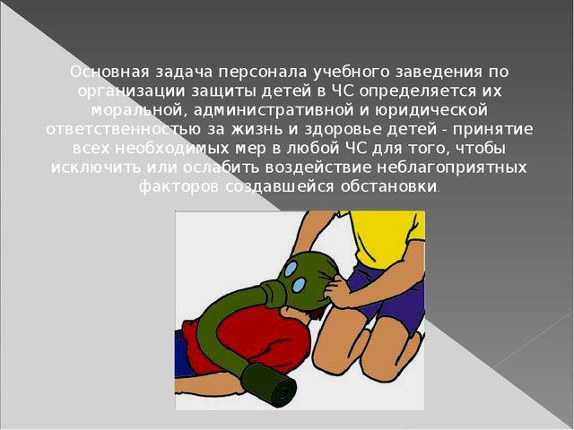 Основная задача персонала учебного заведения по организации защиты детей в ЧС...