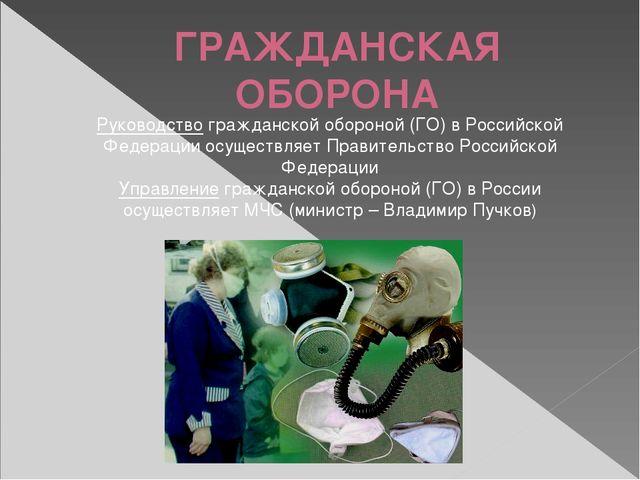 ГРАЖДАНСКАЯ ОБОРОНА Руководство гражданской обороной (ГО) в Российской Федера...