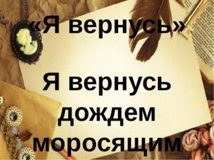 «Я вернусь»  Я вернусь дождем моросящим По опавшей осенней листве, По дороге