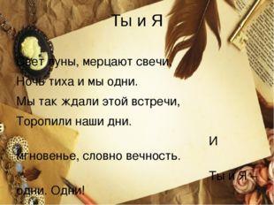 Ты и Я  Свет луны, мерцают свечи, Ночь тиха и мы одни. Мы так ждали этой вст