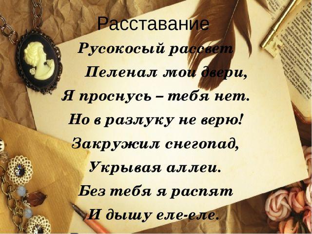 Расставание Русокосый рассвет Пеленал мои двери, Я проснусь – тебя нет. Но в...