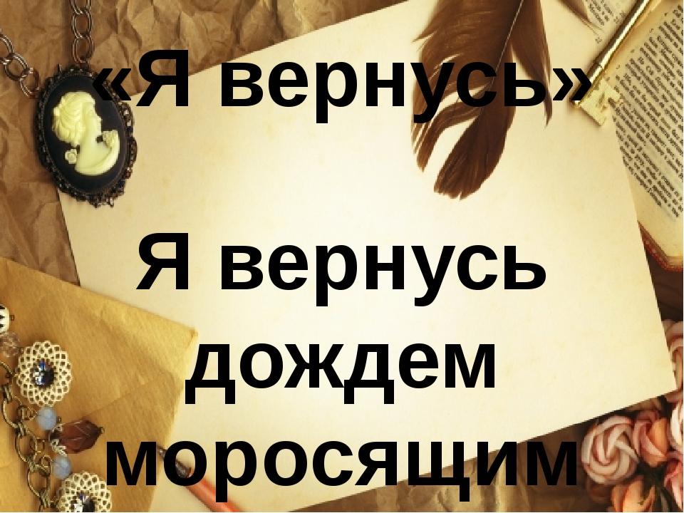 «Я вернусь»  Я вернусь дождем моросящим По опавшей осенней листве, По дороге...