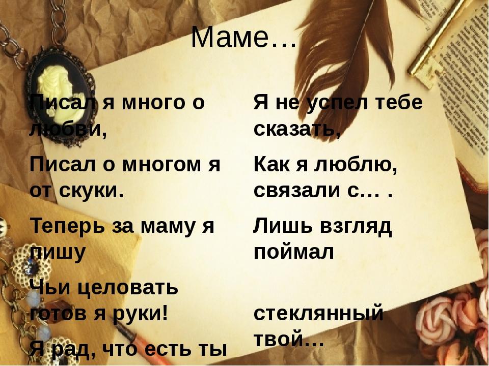 Маме… Писал я много о любви, Писал о многом я от скуки. Теперь за маму я пишу...